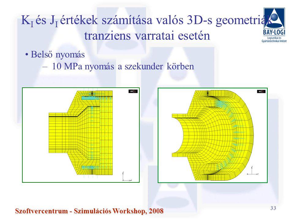 33 Szoftvercentrum - Szimulációs Workshop, 2008 K I és J I értékek számítása valós 3D-s geometriák tranziens varratai esetén Belső nyomás –10 MPa nyomás a szekunder körben
