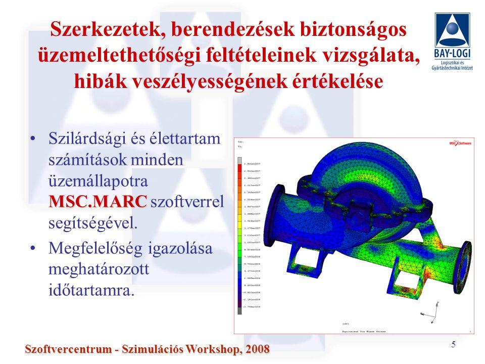 5 Szoftvercentrum - Szimulációs Workshop, 2008 Szerkezetek, berendezések biztonságos üzemeltethetőségi feltételeinek vizsgálata, hibák veszélyességének értékelése MSC.MARCSzilárdsági és élettartam számítások minden üzemállapotra MSC.MARC szoftverrel segítségével.