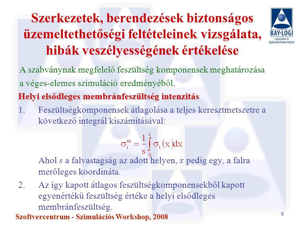 6 Szoftvercentrum - Szimulációs Workshop, 2008 Szerkezetek, berendezések biztonságos üzemeltethetőségi feltételeinek vizsgálata, hibák veszélyességének értékelése Helyi elsődleges membránfeszültség intenzitás 1.Feszültségkomponensek átlagolása a teljes keresztmetszetre a következő integrál kiszámításával: Ahol s a falvastagság az adott helyen, x pedig egy, a falra merőleges koordináta.