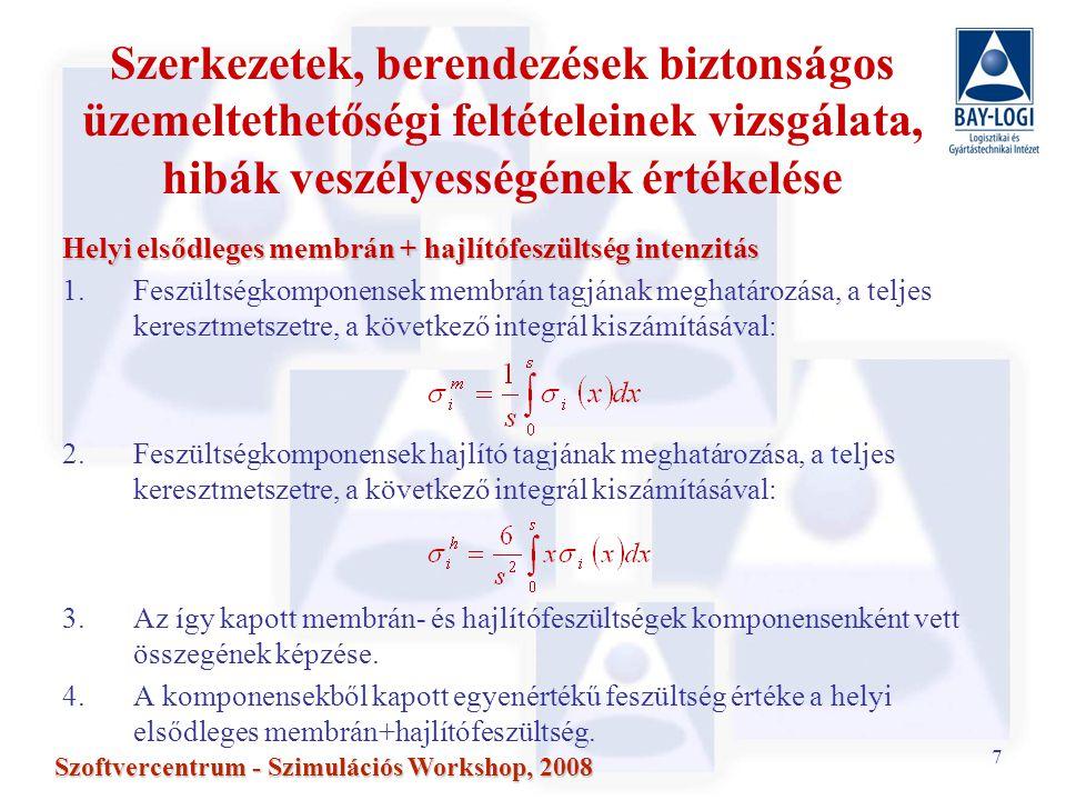 7 Szoftvercentrum - Szimulációs Workshop, 2008 Szerkezetek, berendezések biztonságos üzemeltethetőségi feltételeinek vizsgálata, hibák veszélyességének értékelése Helyi elsődleges membrán + hajlítófeszültség intenzitás 1.Feszültségkomponensek membrán tagjának meghatározása, a teljes keresztmetszetre, a következő integrál kiszámításával: 2.Feszültségkomponensek hajlító tagjának meghatározása, a teljes keresztmetszetre, a következő integrál kiszámításával: 3.Az így kapott membrán- és hajlítófeszültségek komponensenként vett összegének képzése.