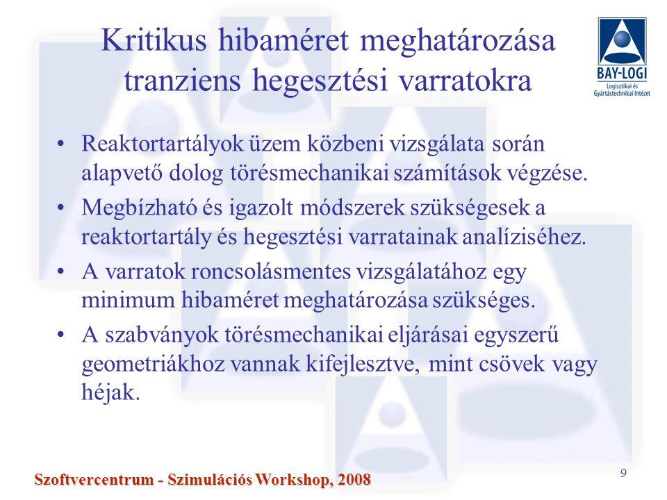 9 Szoftvercentrum - Szimulációs Workshop, 2008 Kritikus hibaméret meghatározása tranziens hegesztési varratokra Reaktortartályok üzem közbeni vizsgálata során alapvető dolog törésmechanikai számítások végzése.