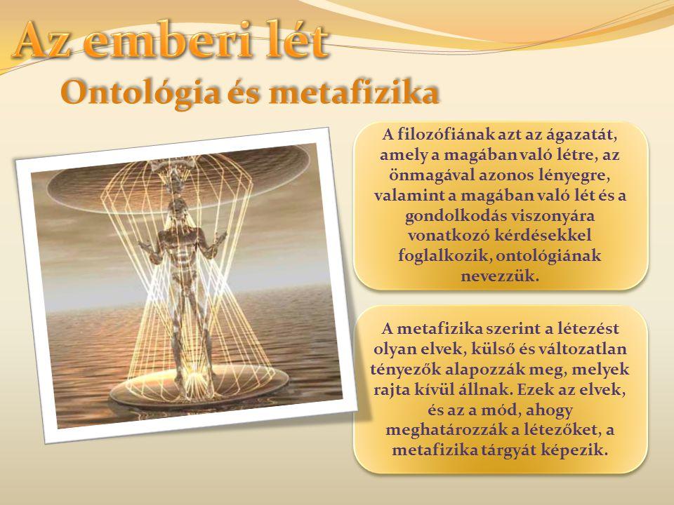 Ontológia és metafizika A filozófiának azt az ágazatát, amely a magában való létre, az önmagával azonos lényegre, valamint a magában való lét és a gon