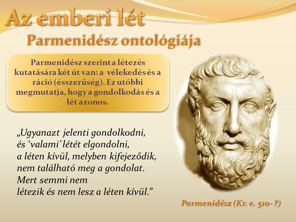 Parmenidész ontológiája Parmenidész (Kr. e. 510- ?) Parmenidész szerint a létezés kutatására két út van: a vélekedés és a ráció (ésszerűség). Ez utóbb