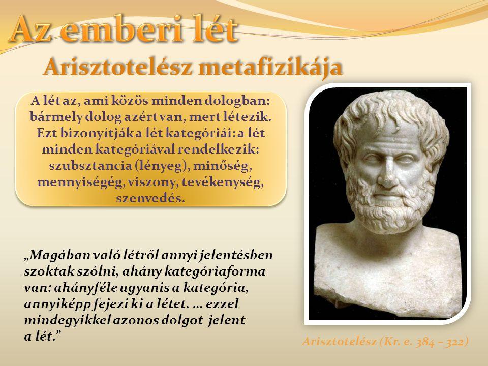 Arisztotelész metafizikája Arisztotelész (Kr. e. 384 – 322) A lét az, ami közös minden dologban: bármely dolog azért van, mert létezik. Ezt bizonyítjá