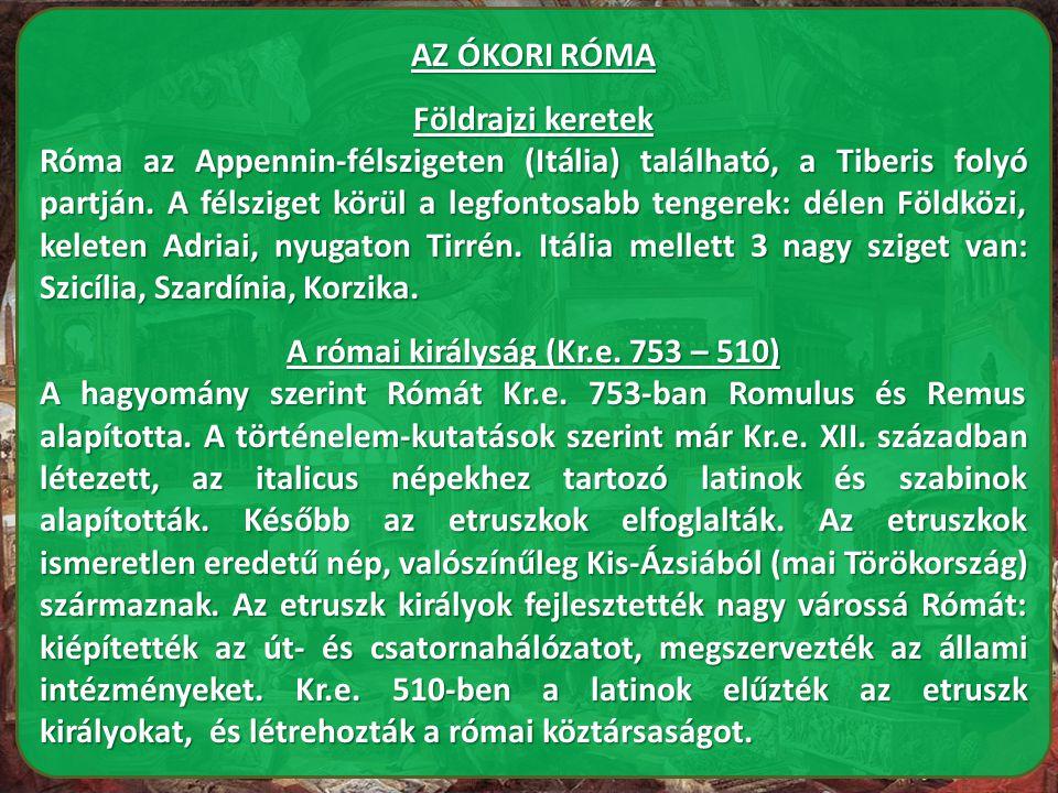AZ ÓKORI RÓMA Földrajzi keretek Róma az Appennin-félszigeten (Itália) található, a Tiberis folyó partján. A félsziget körül a legfontosabb tengerek: d