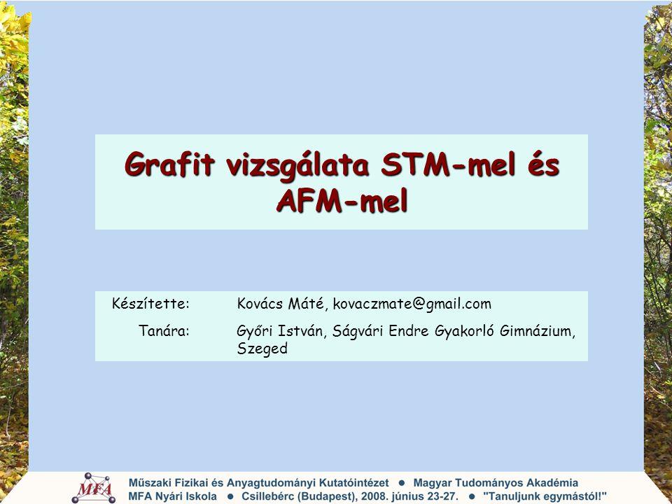 Grafit vizsgálata STM-mel és AFM-mel Készítette: Kovács Máté, kovaczmate@gmail.com Tanára:Győri István, Ságvári Endre Gyakorló Gimnázium, Szeged
