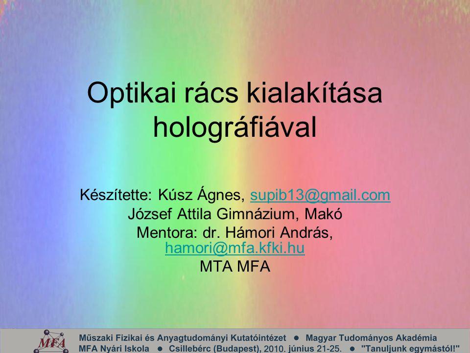 Optikai rács kialakítása holográfiával Készítette: Kúsz Ágnes, supib13@gmail.comsupib13@gmail.com József Attila Gimnázium, Makó Mentora: dr.