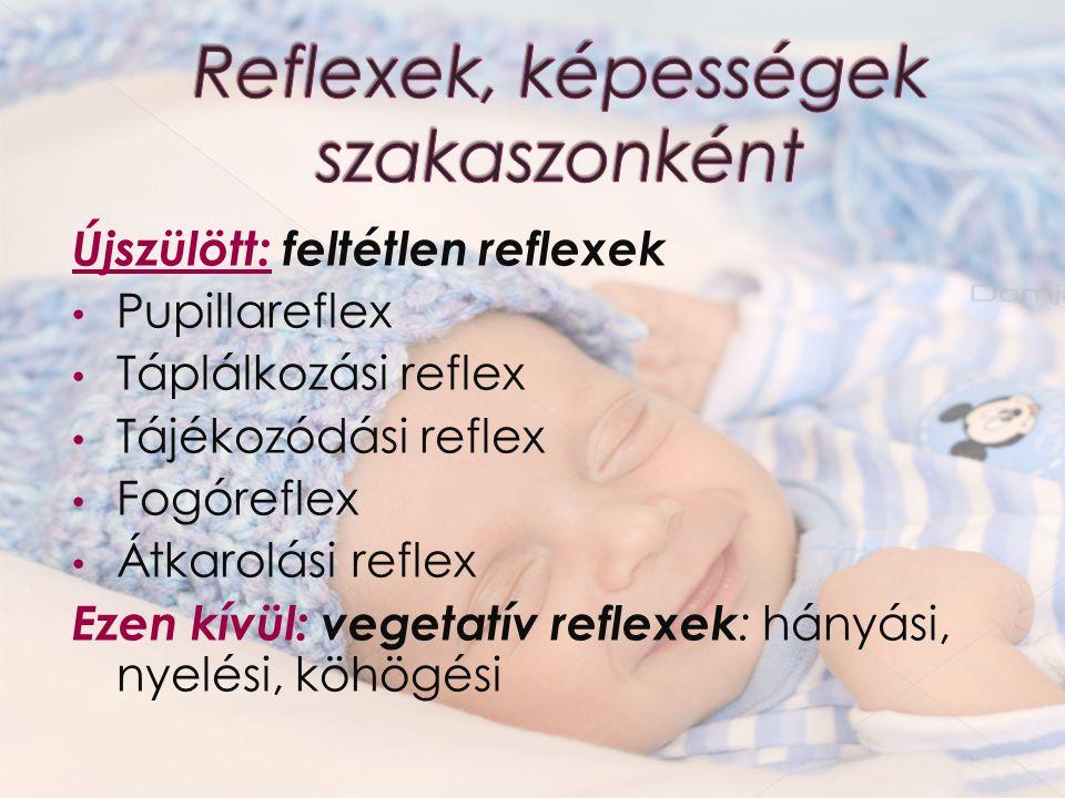 Újszülött: feltétlen reflexek Pupillareflex Táplálkozási reflex Tájékozódási reflex Fogóreflex Átkarolási reflex Ezen kívül: vegetatív reflexek : hány
