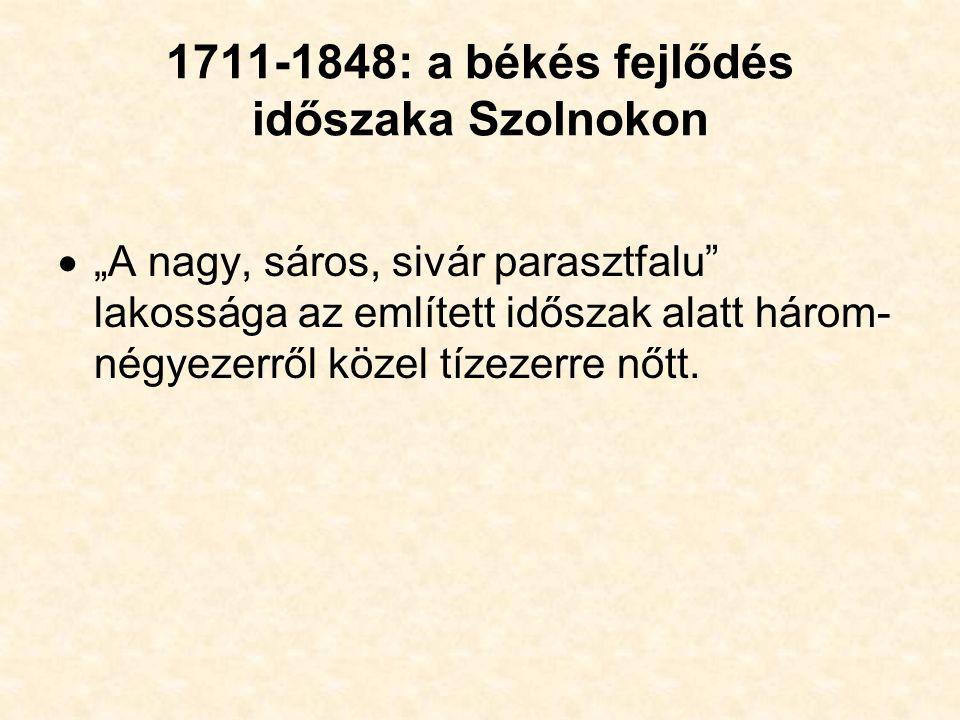 """1711-1848: a békés fejlődés időszaka Szolnokon  """"A nagy, sáros, sivár parasztfalu lakossága az említett időszak alatt három- négyezerről közel tízezerre nőtt."""