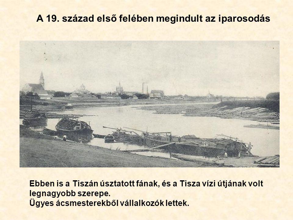 Ebben is a Tiszán úsztatott fának, és a Tisza vízi útjának volt legnagyobb szerepe.