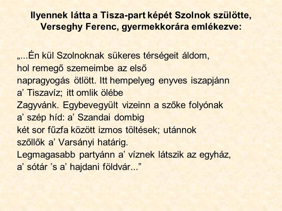 """Ilyennek látta a Tisza-part képét Szolnok szülötte, Verseghy Ferenc, gyermekkorára emlékezve: """"...Én kül Szolnoknak sükeres térségeit áldom, hol remegő szemeimbe az első napragyogás ötlött."""