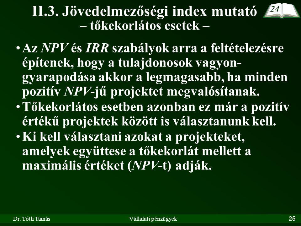 Dr. Tóth TamásVállalati pénzügyek25 II.3. Jövedelmezőségi index mutató – tőkekorlátos esetek – Az NPV és IRR szabályok arra a feltételezésre építenek,