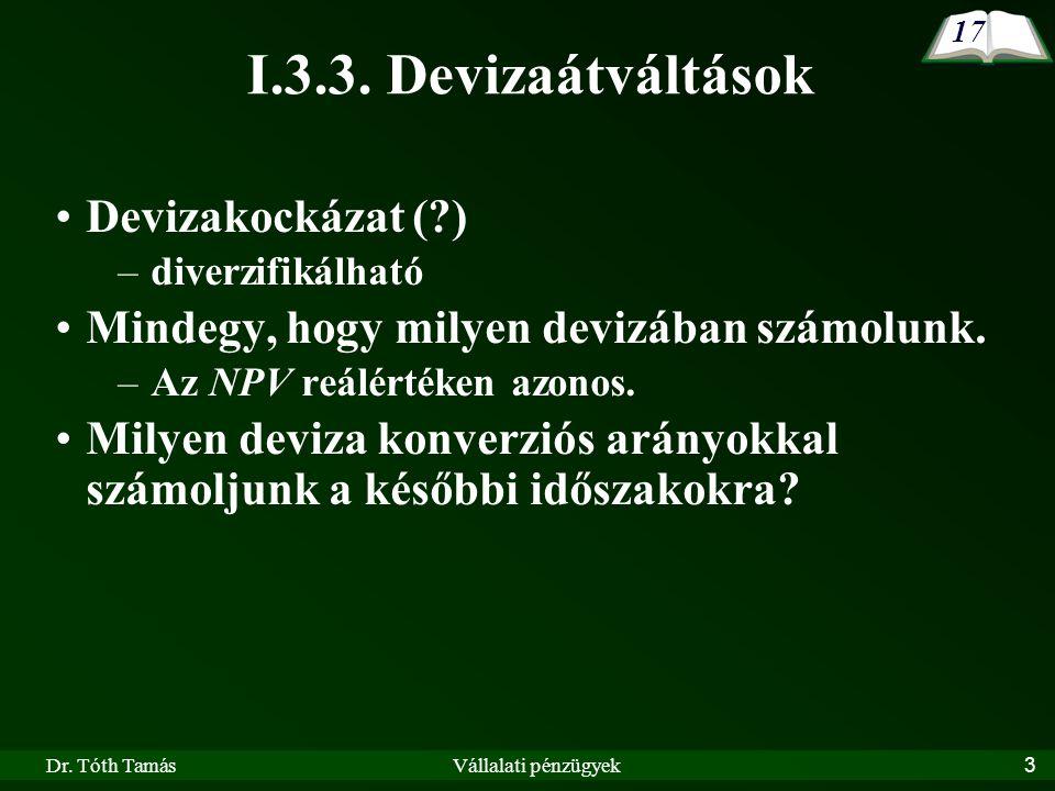 Dr. Tóth TamásVállalati pénzügyek3 I.3.3. Devizaátváltások Devizakockázat (?) –diverzifikálható Mindegy, hogy milyen devizában számolunk. –Az NPV reál