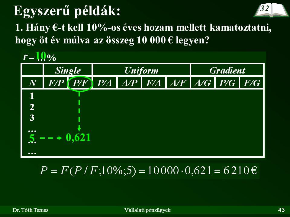 Dr. Tóth TamásVállalati pénzügyek43 Egyszerű példák: 1. Hány €-t kell 10%-os éves hozam mellett kamatoztatni, hogy öt év múlva az összeg 10 000 € legy