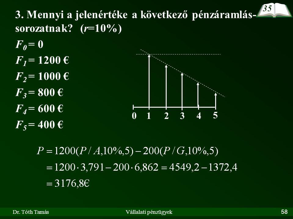 Dr. Tóth TamásVállalati pénzügyek58 3. Mennyi a jelenértéke a következő pénzáramlás- sorozatnak? (r=10%) F 0 = 0 F 1 = 1200 € F 2 = 1000 € F 3 = 800 €