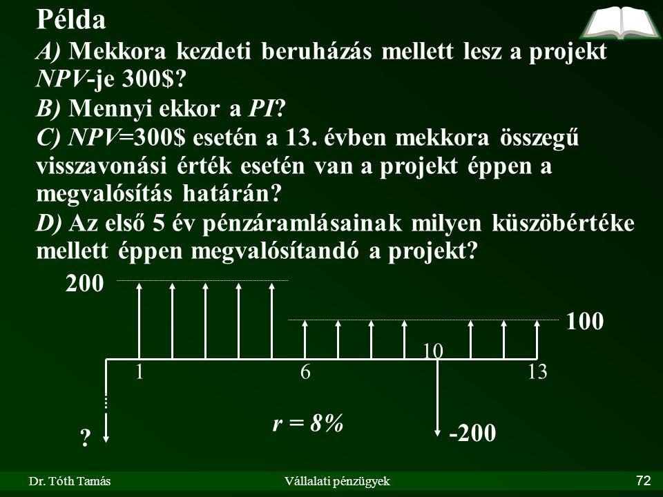 Dr. Tóth TamásVállalati pénzügyek72 Példa A) Mekkora kezdeti beruházás mellett lesz a projekt NPV-je 300$? B) Mennyi ekkor a PI? C) NPV=300$ esetén a