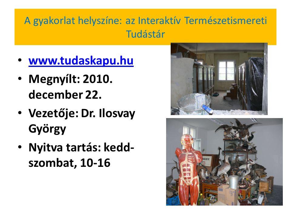 A gyakorlat helyszíne: az Interaktív Természetismereti Tudástár www.tudaskapu.hu Megnyílt: 2010. december 22. Vezetője: Dr. Ilosvay György Nyitva tart
