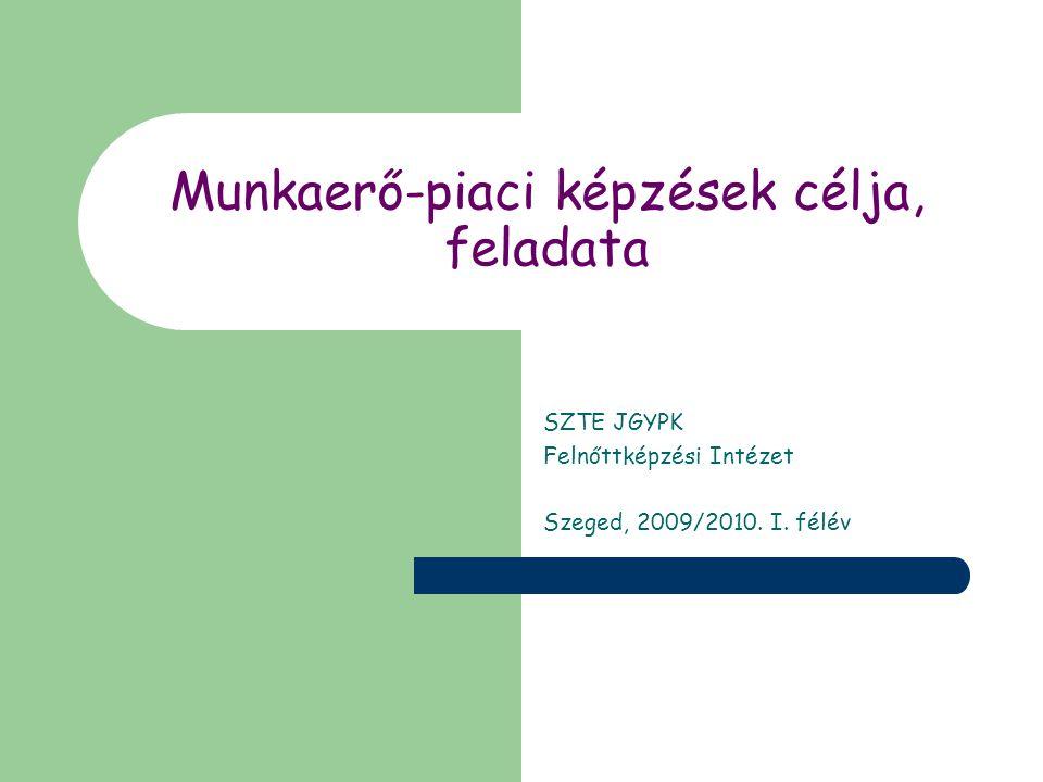Munkaerő-piaci képzések célja, feladata SZTE JGYPK Felnőttképzési Intézet Szeged, 2009/2010.