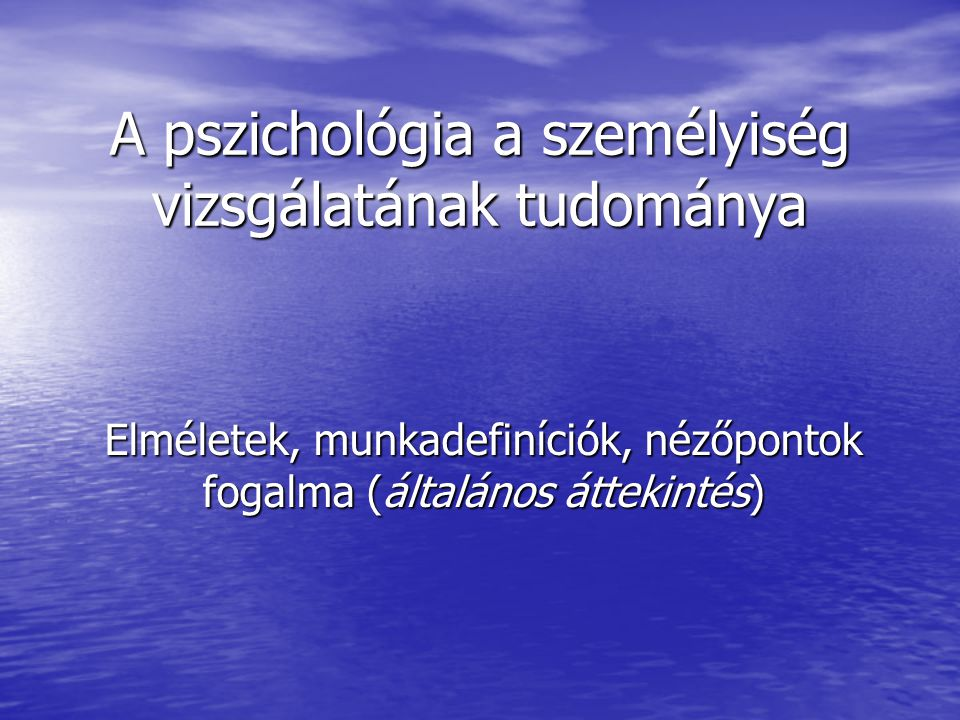 A pszichológia a személyiség vizsgálatának tudománya Elméletek, munkadefiníciók, nézőpontok fogalma (általános áttekintés)