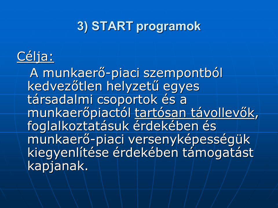 3) START programok Célja: A munkaerő-piaci szempontból kedvezőtlen helyzetű egyes társadalmi csoportok és a munkaerőpiactól tartósan távollevők, foglalkoztatásuk érdekében és munkaerő-piaci versenyképességük kiegyenlítése érdekében támogatást kapjanak.