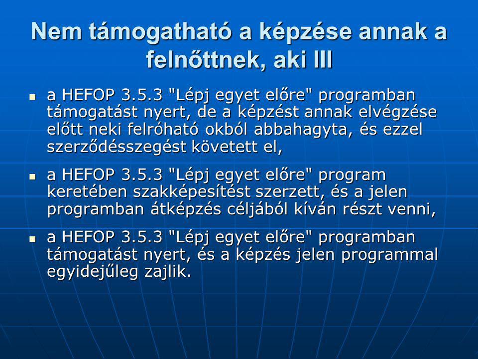Nem támogatható a képzése annak a felnőttnek, aki III a HEFOP 3.5.3 Lépj egyet előre programban támogatást nyert, de a képzést annak elvégzése előtt neki felróható okból abbahagyta, és ezzel szerződésszegést követett el, a HEFOP 3.5.3 Lépj egyet előre programban támogatást nyert, de a képzést annak elvégzése előtt neki felróható okból abbahagyta, és ezzel szerződésszegést követett el, a HEFOP 3.5.3 Lépj egyet előre program keretében szakképesítést szerzett, és a jelen programban átképzés céljából kíván részt venni, a HEFOP 3.5.3 Lépj egyet előre program keretében szakképesítést szerzett, és a jelen programban átképzés céljából kíván részt venni, a HEFOP 3.5.3 Lépj egyet előre programban támogatást nyert, és a képzés jelen programmal egyidejűleg zajlik.
