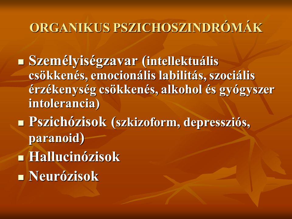 ORGANIKUS PSZICHOSZINDRÓMÁK Személyiségzavar ( intellektuális csökkenés, emocionális labilitás, szociális érzékenység csökkenés, alkohol és gyógyszer intolerancia) Személyiségzavar ( intellektuális csökkenés, emocionális labilitás, szociális érzékenység csökkenés, alkohol és gyógyszer intolerancia) Pszichózisok ( szkizoform, depressziós, paranoid ) Pszichózisok ( szkizoform, depressziós, paranoid ) Hallucinózisok Hallucinózisok Neurózisok Neurózisok
