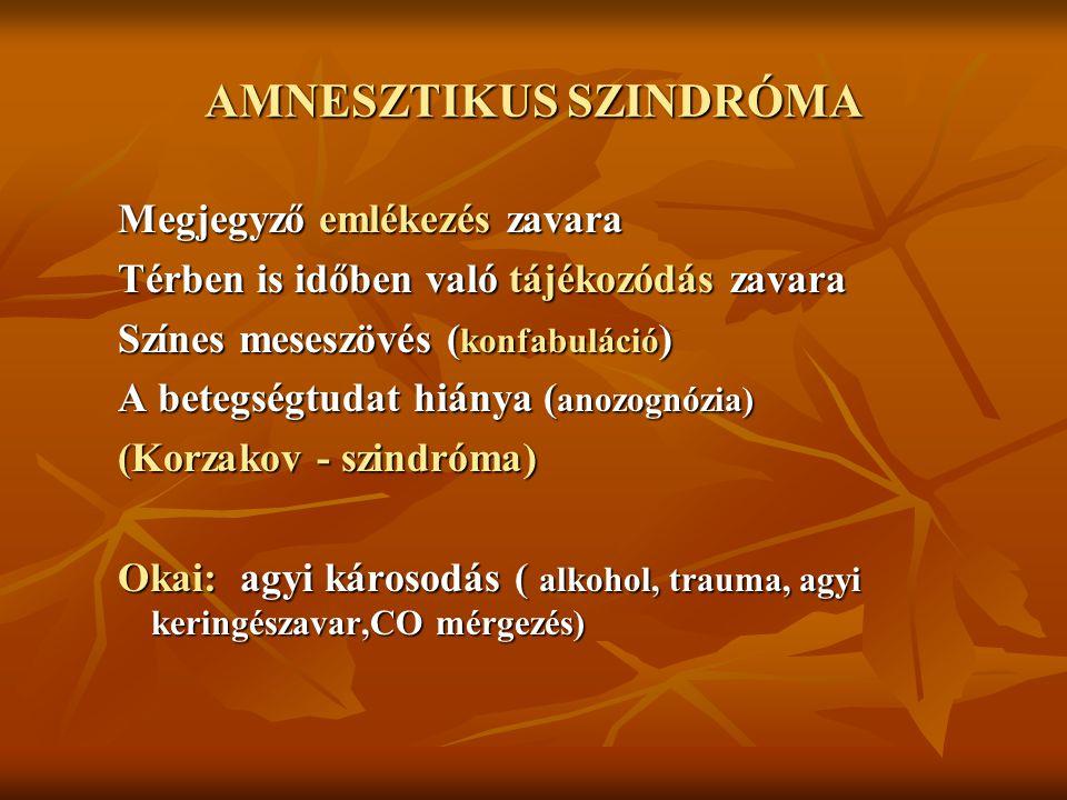 AMNESZTIKUS SZINDRÓMA Megjegyző emlékezés zavara Térben is időben való tájékozódás zavara Színes meseszövés ( konfabuláció ) A betegségtudat hiánya ( anozognózia) (Korzakov - szindróma) Okai: agyi károsodás ( alkohol, trauma, agyi keringészavar,CO mérgezés)