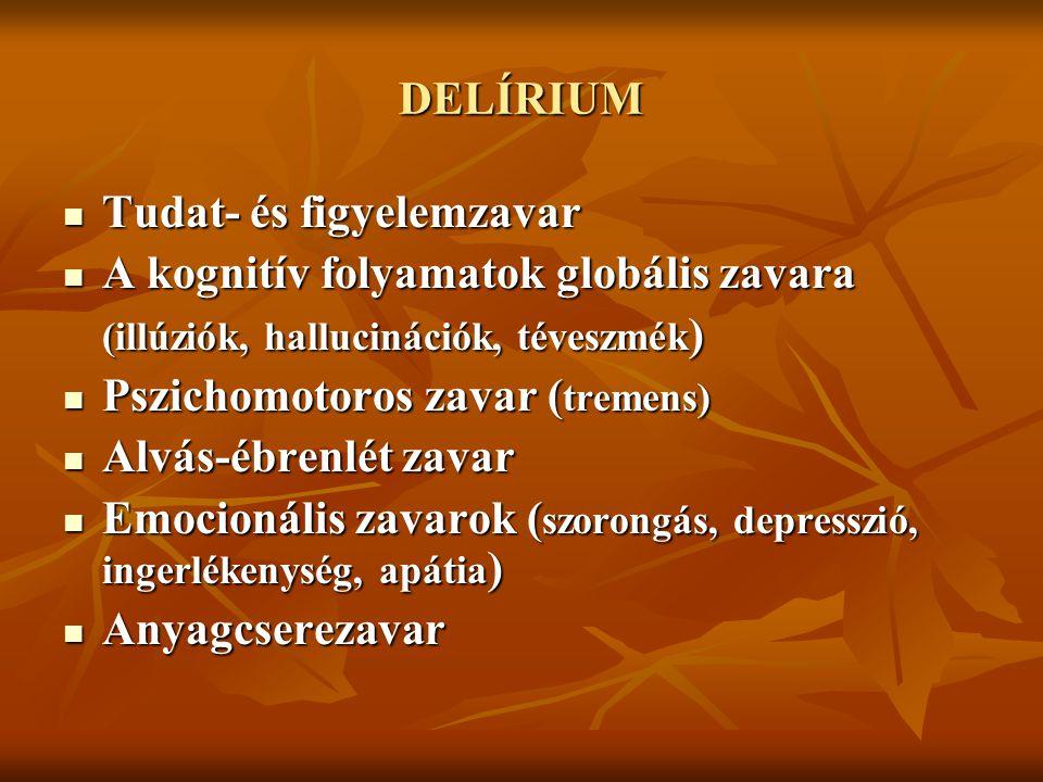 DELÍRIUM Tudat- és figyelemzavar Tudat- és figyelemzavar A kognitív folyamatok globális zavara A kognitív folyamatok globális zavara (illúziók, hallucinációk, téveszmék ) Pszichomotoros zavar ( tremens) Pszichomotoros zavar ( tremens) Alvás-ébrenlét zavar Alvás-ébrenlét zavar Emocionális zavarok ( szorongás, depresszió, ingerlékenység, apátia ) Emocionális zavarok ( szorongás, depresszió, ingerlékenység, apátia ) Anyagcserezavar Anyagcserezavar