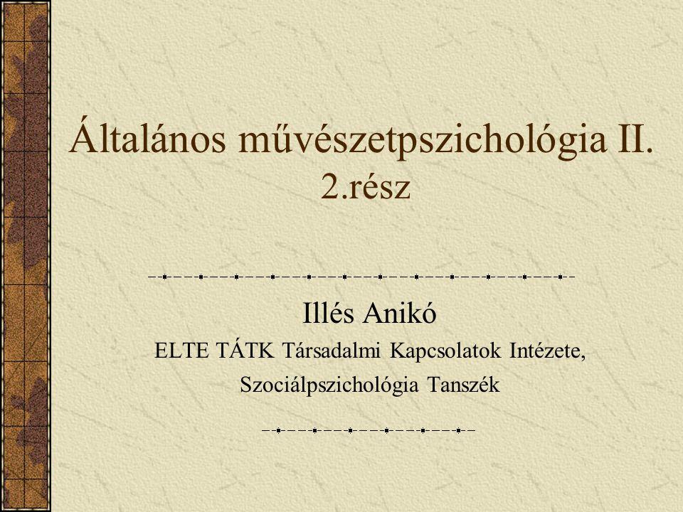 Általános művészetpszichológia II. 2.rész Illés Anikó ELTE TÁTK Társadalmi Kapcsolatok Intézete, Szociálpszichológia Tanszék