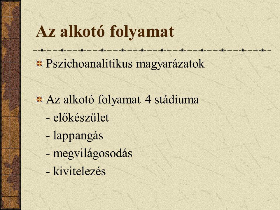 Az alkotó folyamat Pszichoanalitikus magyarázatok Az alkotó folyamat 4 stádiuma - előkészület - lappangás - megvilágosodás - kivitelezés