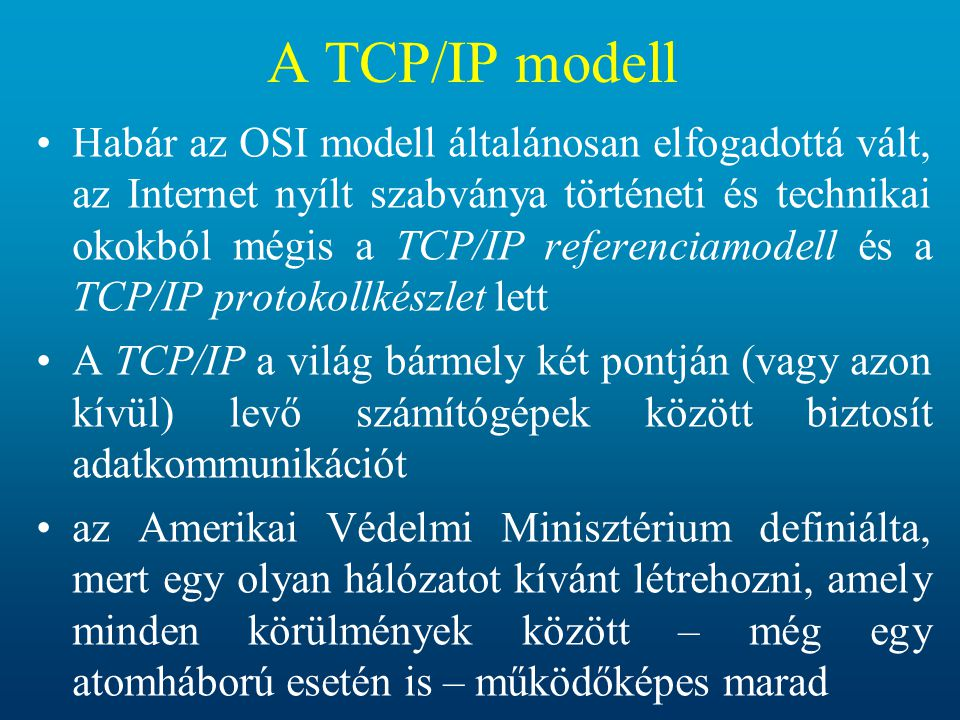 A TCP/IP modell Habár az OSI modell általánosan elfogadottá vált, az Internet nyílt szabványa történeti és technikai okokból mégis a TCP/IP referencia