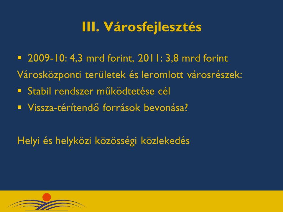 III. Városfejlesztés  2009-10: 4,3 mrd forint, 2011: 3,8 mrd forint Városközponti területek és leromlott városrészek:  Stabil rendszer működtetése c