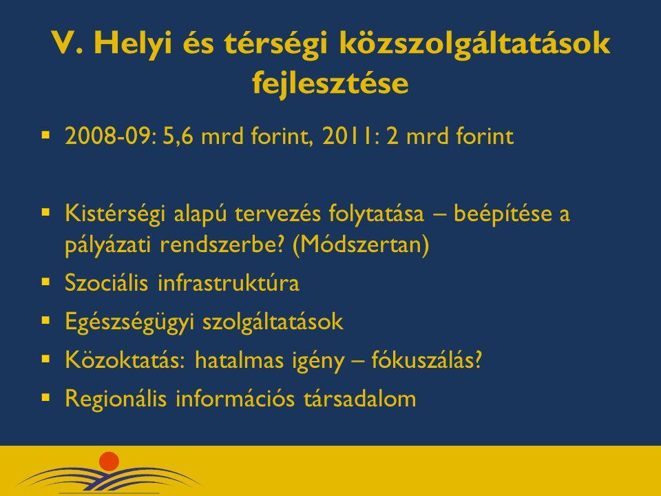 V. Helyi és térségi közszolgáltatások fejlesztése  2008-09: 5,6 mrd forint, 2011: 2 mrd forint  Kistérségi alapú tervezés folytatása – beépítése a p