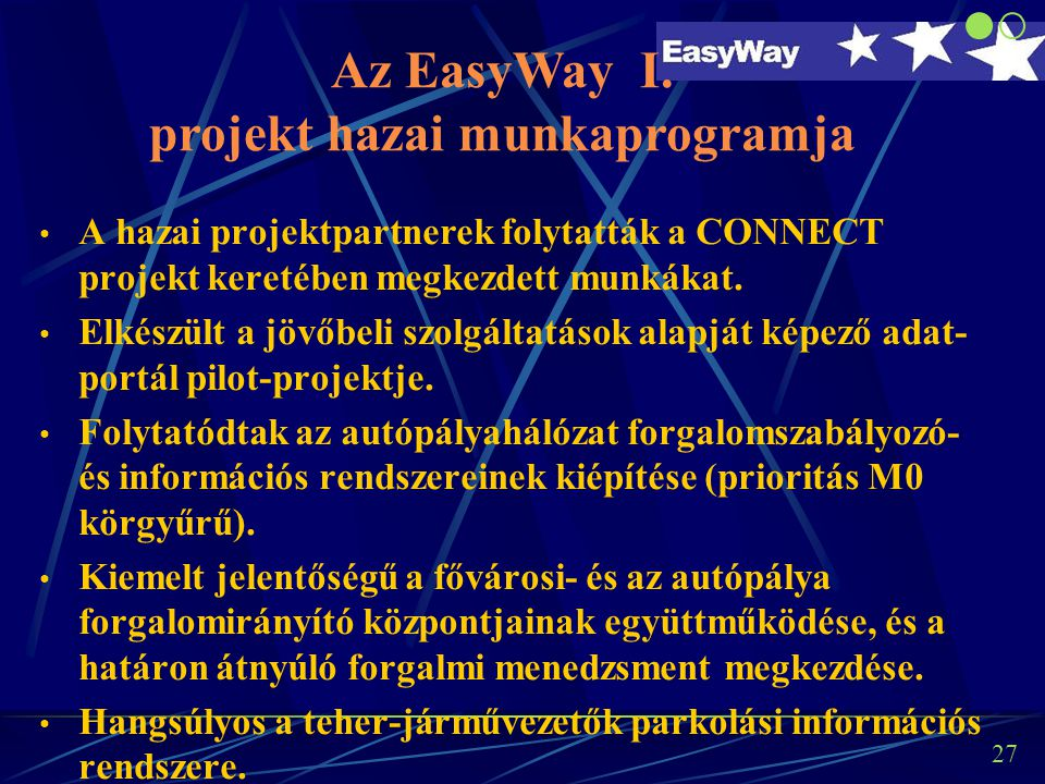 26 Az EasyWay projekt munkaprogramja Európai megvalósítások (DA: Deployment Activities): DA 1:Európai dimenziójú közlekedési információs szolgáltatások DA 2: Forgalmi menedzsment szolgáltatások DA 3: Teherszállítás és logisztikai szolgáltatások DA 4:Hatékony info-kommunikációs technológia infrastruktúra