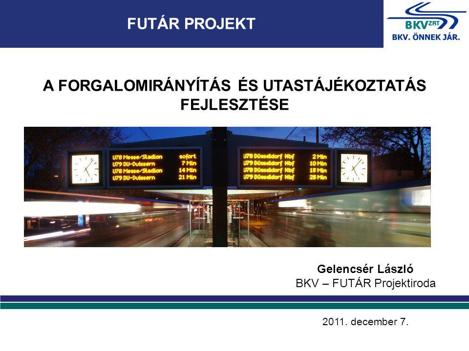 FUTÁR PROJEKT A FORGALOMIRÁNYÍTÁS ÉS UTASTÁJÉKOZTATÁS FEJLESZTÉSE Gelencsér László BKV – FUTÁR Projektiroda 2011.