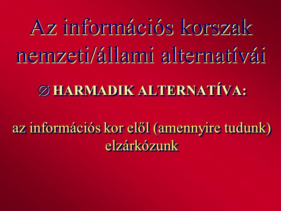 Az információs korszak nemzeti/állami alternatívái  HARMADIK ALTERNATÍVA: az információs kor elől (amennyire tudunk) elzárkózunk
