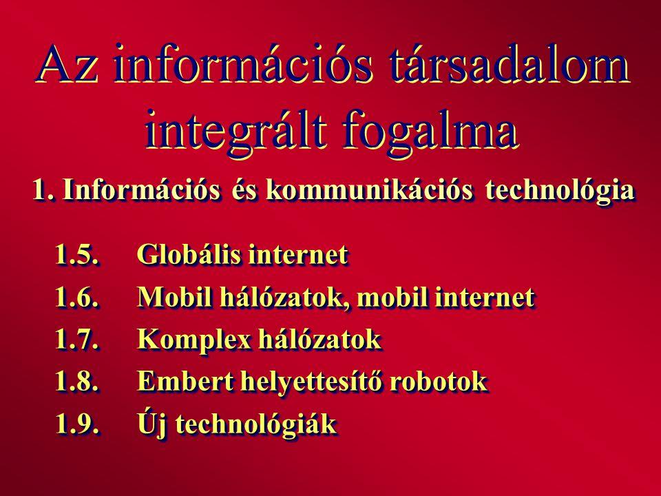 Az információs társadalom integrált fogalma 1. Információs és kommunikációs technológia 1.5.Globális internet 1.6.Mobil hálózatok, mobil internet 1.7.