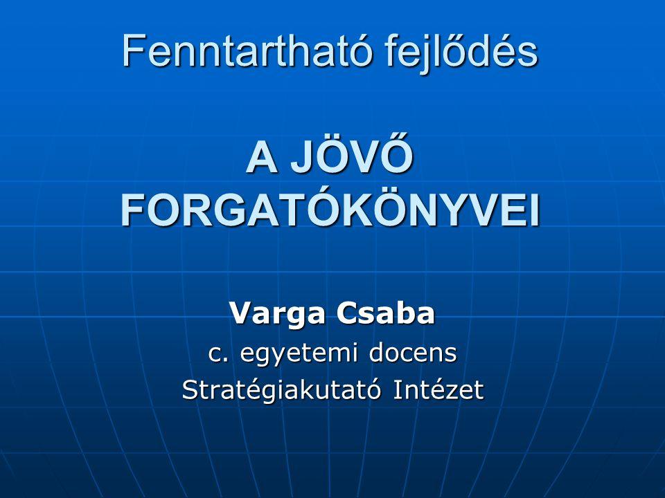 Fenntartható fejlődés A JÖVŐ FORGATÓKÖNYVEI Varga Csaba c. egyetemi docens Stratégiakutató Intézet