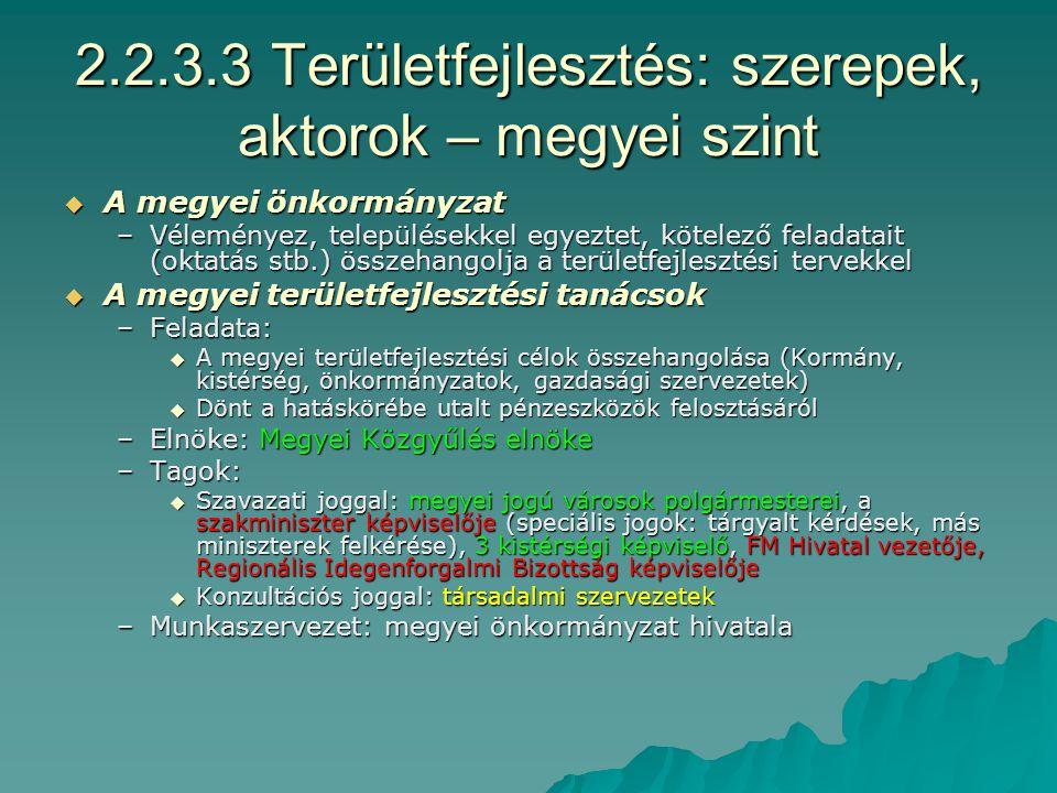 2.2.3.2 Területfejlesztés: szerepek, aktorok – a régiók szintje  Regionális Fejlesztési Tanács –Feladata: A régió fejlesztési koncepciója és programja kidolgozása, monitoring: önkormányzatok, dekók elképzelései, pályázatok, pénzügyi terv, gazdaságfejlesztés koordinációja –Forrásai: központi támogatások, pályázati források, tagok befizetése –Elnöke: –Tagok:  Szavazati joggal: megyei FT elnökei, a miniszter és további 10 képviselője, 3 kistérségi FT képviselő, megyei jogú városok polgármesterei, Regionális Idegenforgalmi Bizottság elnöke, (KMR: Kormány képviselője, Főpolgármester, kerületek képviselői, 3 kistérségi FT képviselő)  Konzultációs és meghívott tagok  (Speciális) Térségi Fejlesztési Tanács –Feladat: megye vagy régióhatárokon átnyúló fejlesztések összehangolása –Elnöke: választott –Tagok: Szavazati joggal: megyei FT elnökei, regionális FT képviselője, 3 kistérségi FT képviselő, Kormány képviselője (Agglomeráció, Balaton esetén), egyéb felkért miniszterek és meghívott tagok –Balatoni, Budapesti Agglomeráció stb.