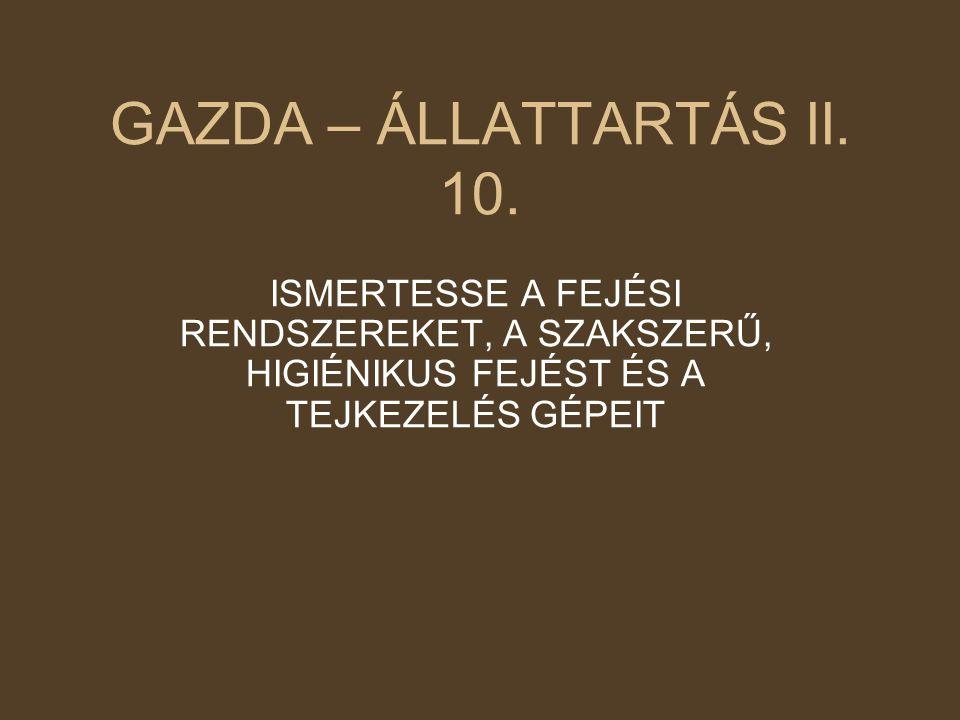 GAZDA – ÁLLATTARTÁS II. 10. ISMERTESSE A FEJÉSI RENDSZEREKET, A SZAKSZERŰ, HIGIÉNIKUS FEJÉST ÉS A TEJKEZELÉS GÉPEIT