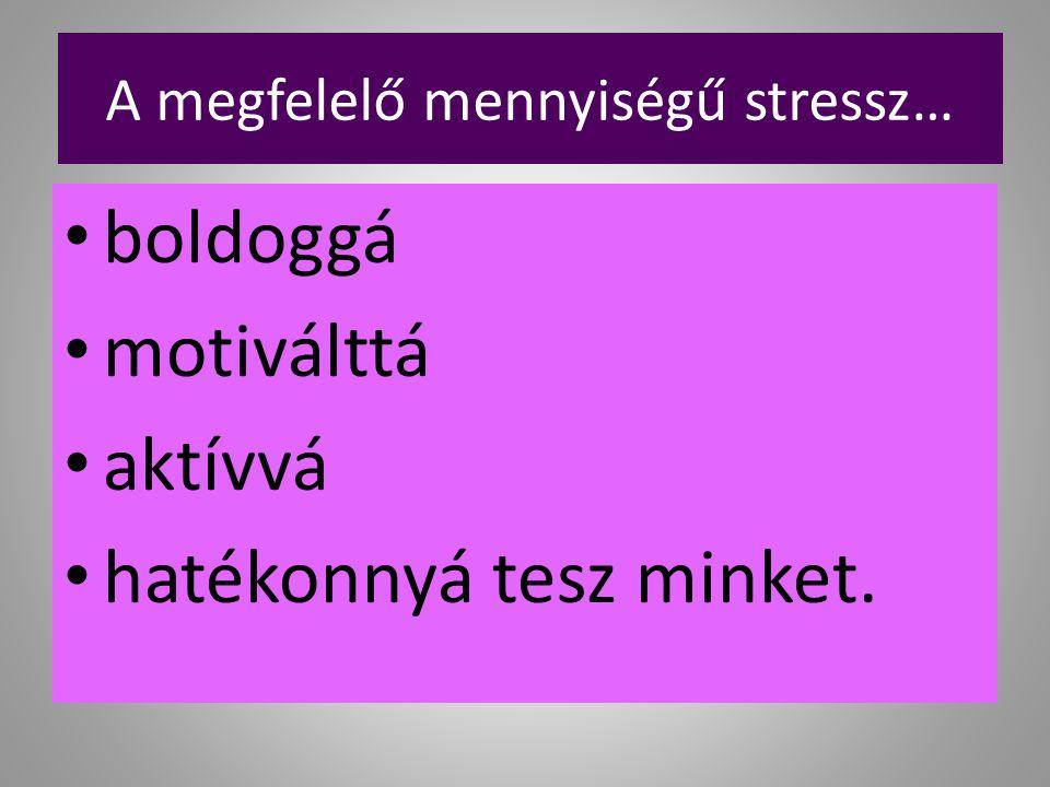 A megfelelő mennyiségű stressz… boldoggá motiválttá aktívvá hatékonnyá tesz minket.