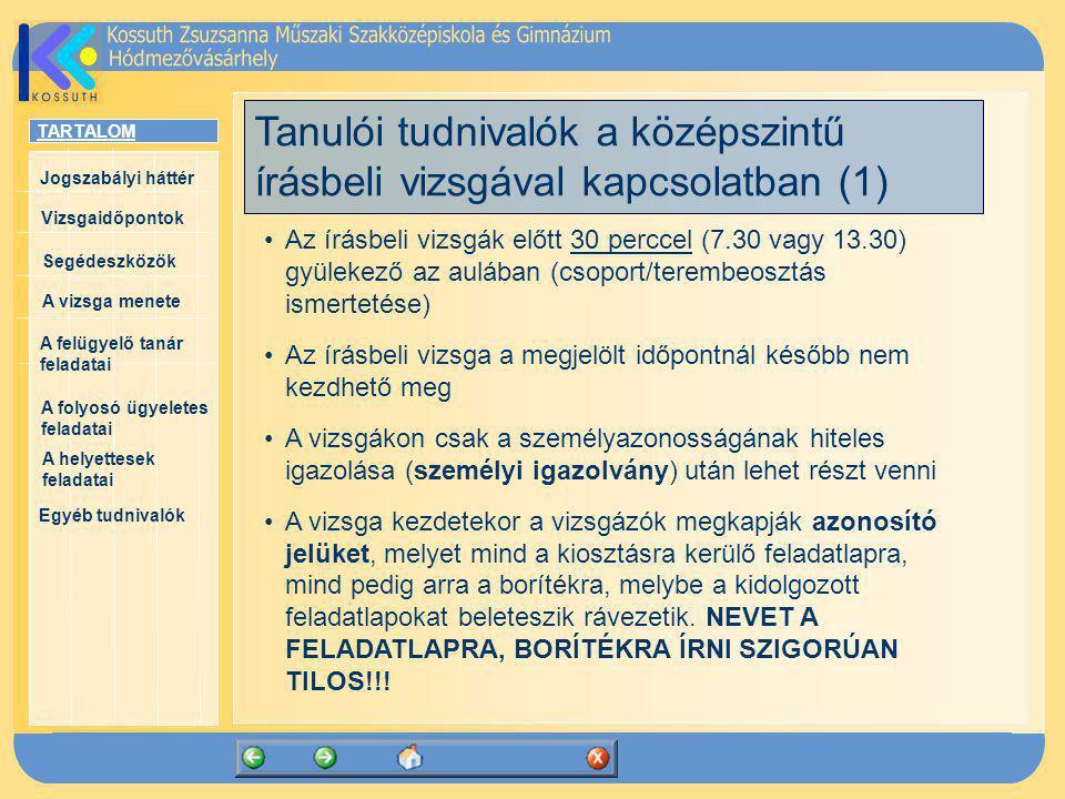 TARTALOM Jogszabályi háttér Vizsgaidőpontok A vizsga menete Segédeszközök Egyéb tudnivalók A felügyelő tanár feladatai A folyosó ügyeletes feladatai A helyettesek feladatai Tanulói tudnivalók a középszintű írásbeli vizsgával kapcsolatban (1) Az írásbeli vizsgák előtt 30 perccel (7.30 vagy 13.30) gyülekező az aulában (csoport/terembeosztás ismertetése) Az írásbeli vizsga a megjelölt időpontnál később nem kezdhető meg A vizsgákon csak a személyazonosságának hiteles igazolása (személyi igazolvány) után lehet részt venni A vizsga kezdetekor a vizsgázók megkapják azonosító jelüket, melyet mind a kiosztásra kerülő feladatlapra, mind pedig arra a borítékra, melybe a kidolgozott feladatlapokat beleteszik rávezetik.