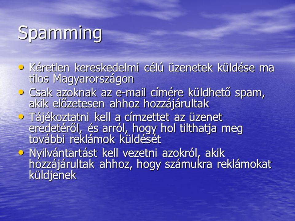 Spamming Kéretlen kereskedelmi célú üzenetek küldése ma tilos Magyarországon Kéretlen kereskedelmi célú üzenetek küldése ma tilos Magyarországon Csak azoknak az e-mail címére küldhető spam, akik előzetesen ahhoz hozzájárultak Csak azoknak az e-mail címére küldhető spam, akik előzetesen ahhoz hozzájárultak Tájékoztatni kell a címzettet az üzenet eredetéről, és arról, hogy hol tilthatja meg további reklámok küldését Tájékoztatni kell a címzettet az üzenet eredetéről, és arról, hogy hol tilthatja meg további reklámok küldését Nyilvántartást kell vezetni azokról, akik hozzájárultak ahhoz, hogy számukra reklámokat küldjenek Nyilvántartást kell vezetni azokról, akik hozzájárultak ahhoz, hogy számukra reklámokat küldjenek