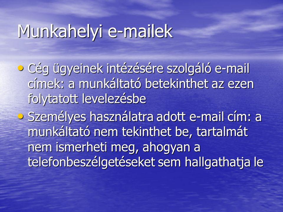 Munkahelyi e-mailek Cég ügyeinek intézésére szolgáló e-mail címek: a munkáltató betekinthet az ezen folytatott levelezésbe Cég ügyeinek intézésére szolgáló e-mail címek: a munkáltató betekinthet az ezen folytatott levelezésbe Személyes használatra adott e-mail cím: a munkáltató nem tekinthet be, tartalmát nem ismerheti meg, ahogyan a telefonbeszélgetéseket sem hallgathatja le Személyes használatra adott e-mail cím: a munkáltató nem tekinthet be, tartalmát nem ismerheti meg, ahogyan a telefonbeszélgetéseket sem hallgathatja le