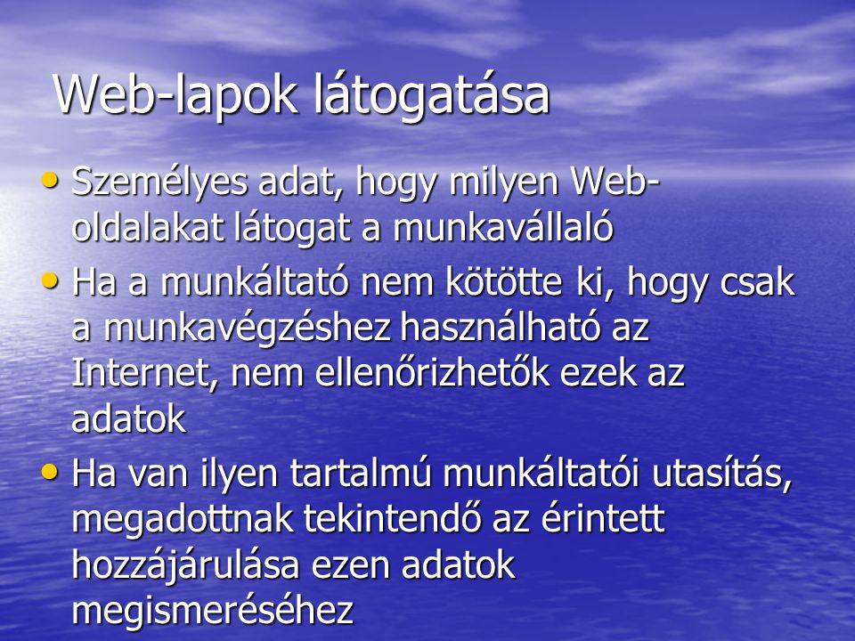 Web-lapok látogatása Személyes adat, hogy milyen Web- oldalakat látogat a munkavállaló Személyes adat, hogy milyen Web- oldalakat látogat a munkavállaló Ha a munkáltató nem kötötte ki, hogy csak a munkavégzéshez használható az Internet, nem ellenőrizhetők ezek az adatok Ha a munkáltató nem kötötte ki, hogy csak a munkavégzéshez használható az Internet, nem ellenőrizhetők ezek az adatok Ha van ilyen tartalmú munkáltatói utasítás, megadottnak tekintendő az érintett hozzájárulása ezen adatok megismeréséhez Ha van ilyen tartalmú munkáltatói utasítás, megadottnak tekintendő az érintett hozzájárulása ezen adatok megismeréséhez