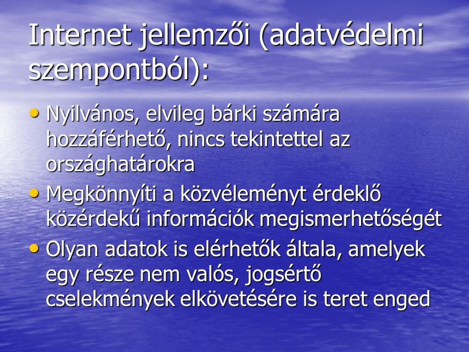 Internet jellemzői (adatvédelmi szempontból): Nyilvános, elvileg bárki számára hozzáférhető, nincs tekintettel az országhatárokra Nyilvános, elvileg bárki számára hozzáférhető, nincs tekintettel az országhatárokra Megkönnyíti a közvéleményt érdeklő közérdekű információk megismerhetőségét Megkönnyíti a közvéleményt érdeklő közérdekű információk megismerhetőségét Olyan adatok is elérhetők általa, amelyek egy része nem valós, jogsértő cselekmények elkövetésére is teret enged Olyan adatok is elérhetők általa, amelyek egy része nem valós, jogsértő cselekmények elkövetésére is teret enged
