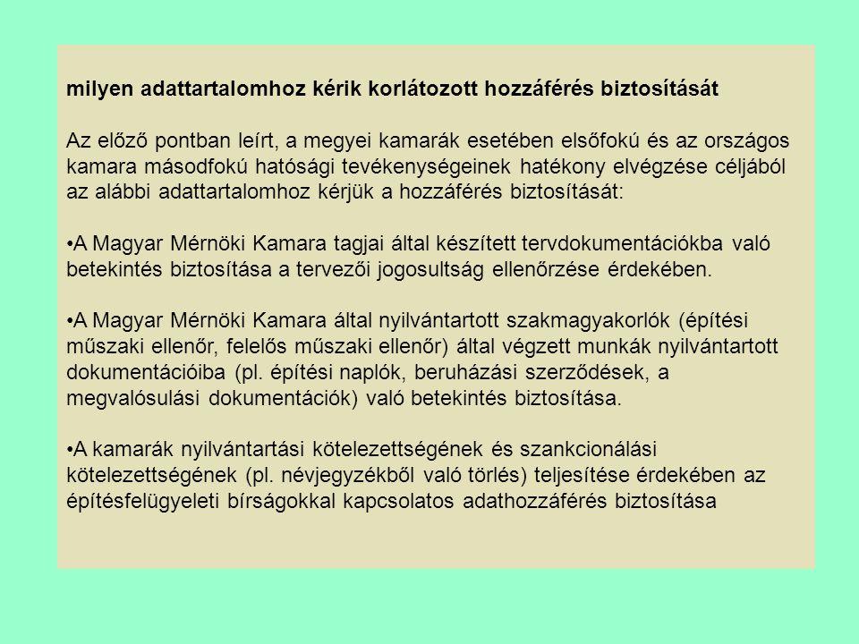milyen adattartalomhoz kérik korlátozott hozzáférés biztosítását Az előző pontban leírt, a megyei kamarák esetében elsőfokú és az országos kamara másodfokú hatósági tevékenységeinek hatékony elvégzése céljából az alábbi adattartalomhoz kérjük a hozzáférés biztosítását: A Magyar Mérnöki Kamara tagjai által készített tervdokumentációkba való betekintés biztosítása a tervezői jogosultság ellenőrzése érdekében.