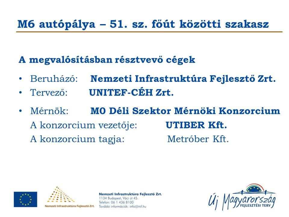 M6 autópálya – 51. sz. főút közötti szakasz A megvalósításban résztvevő cégek Beruházó: Nemzeti Infrastruktúra Fejlesztő Zrt. Tervező: UNITEF-CÉH Zrt.
