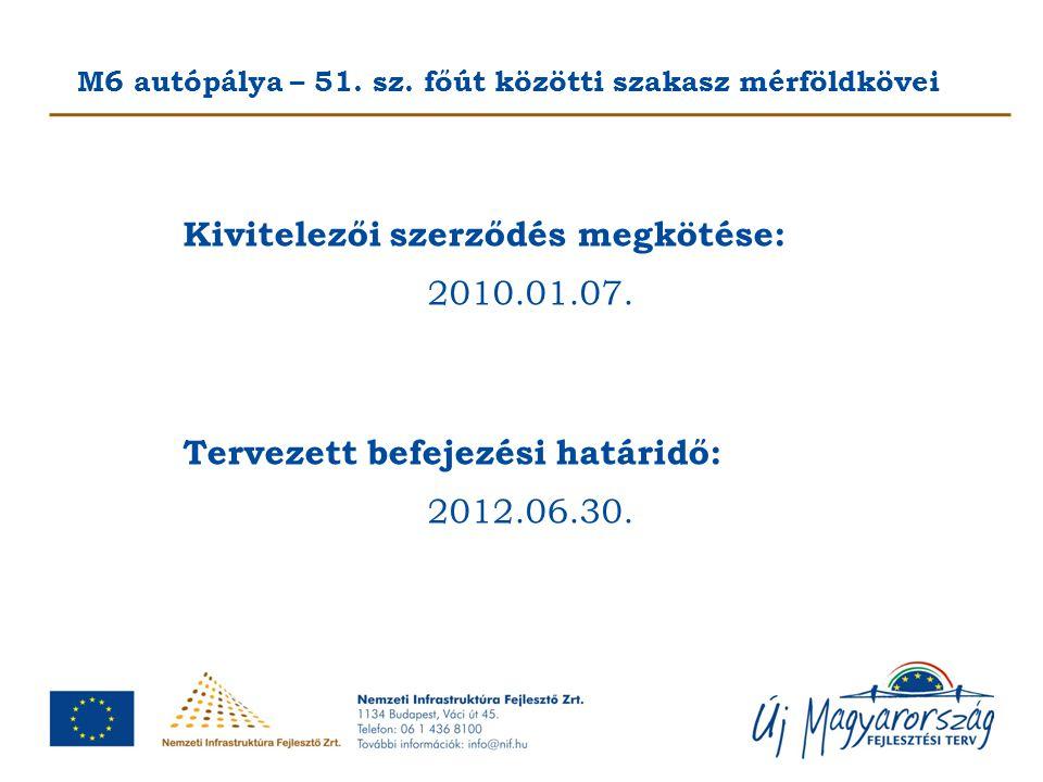 M6 autópálya – 51. sz. főút közötti szakasz mérföldkövei Kivitelezői szerződés megkötése: 2010.01.07. Tervezett befejezési határidő: 2012.06.30.