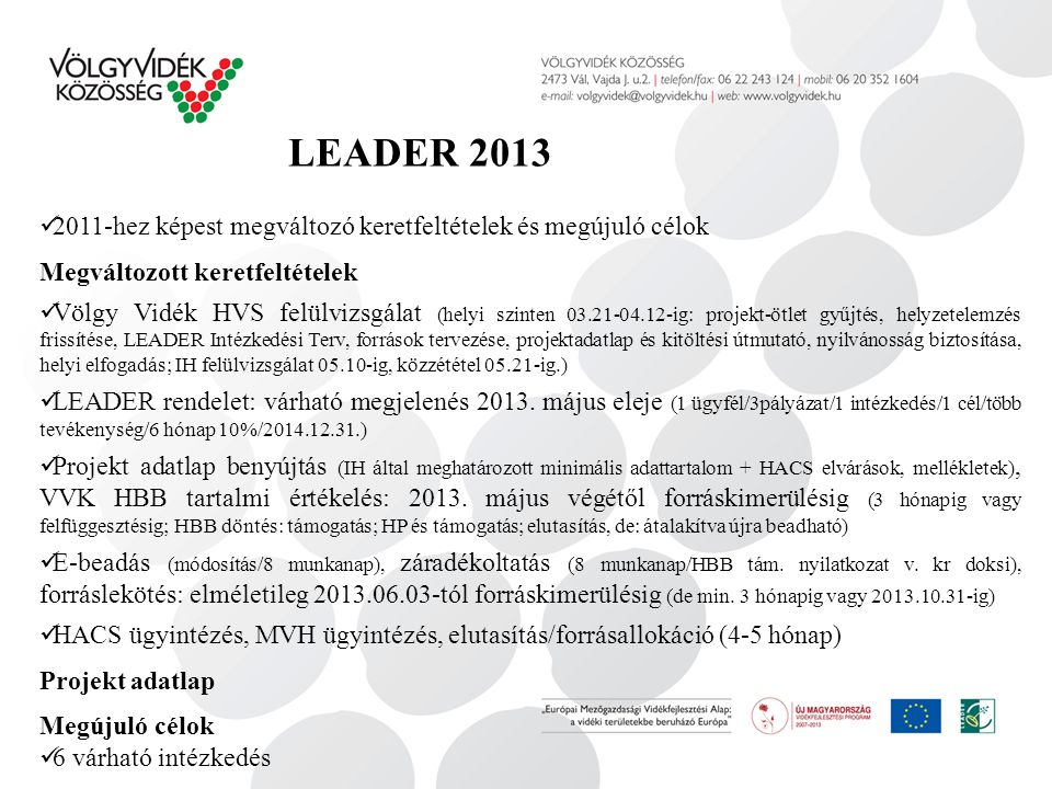 LEADER 2013 2011-hez képest megváltozó keretfeltételek és megújuló célok Megváltozott keretfeltételek Völgy Vidék HVS felülvizsgálat (helyi szinten 03.21-04.12-ig: projekt-ötlet gyűjtés, helyzetelemzés frissítése, LEADER Intézkedési Terv, források tervezése, projektadatlap és kitöltési útmutató, nyilvánosság biztosítása, helyi elfogadás; IH felülvizsgálat 05.10-ig, közzététel 05.21-ig.) LEADER rendelet: várható megjelenés 2013.
